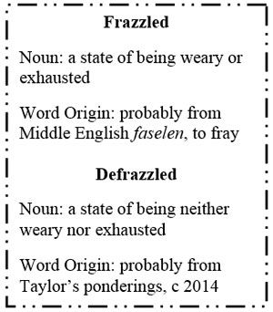 Text Box: Frazzled    Noun: a state of being weary or exhausted    Word Origin: probably from Middle English faselen, to fray    Defrazzled    Noun: a state of being neither weary nor exhausted    Word Origin: probably from Taylor's ponderings, c 2014